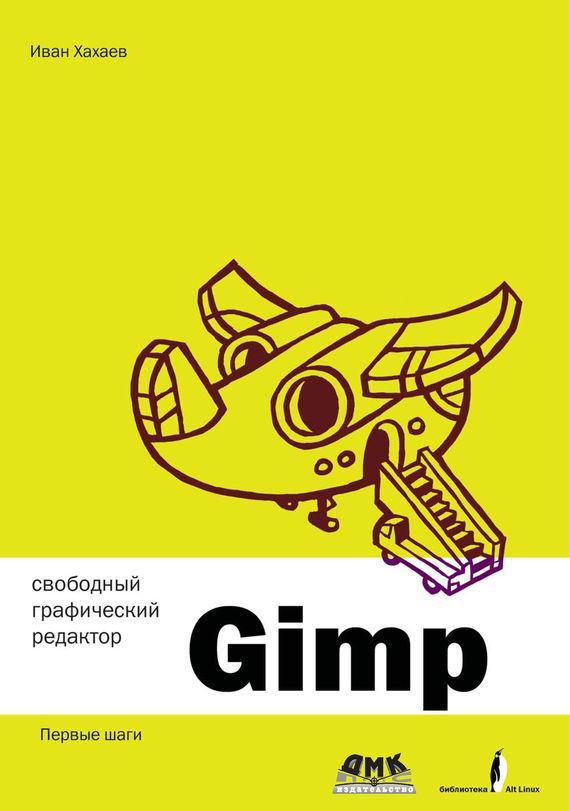 И. А. Хахаев Свободный графический редактор GIMP: первые шаги самоучитель компьютерной графики и звука