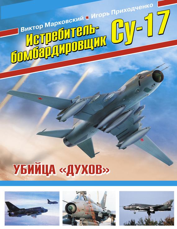 Виктор Марковский Истребитель-бомбардировщик Су-17. Убийца «духов»