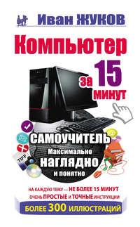 Иван Жуков - Компьютер за 15 минут. Самоучитель. Максимально наглядно и понятно