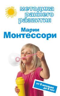 Дмитриева, Виктория  - Методика раннего развития Марии Монтессори. От 6 месяцев до 6 лет