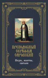 - Преподобный Серафим Саровский: Жизнь, молитвы, святыни