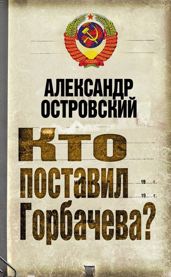 Александр Островский Кто поставил Горбачева?