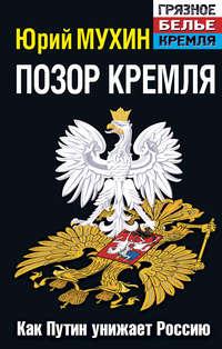 Мухин, Юрий  - Позор Кремля. Как Путин унижает Россию