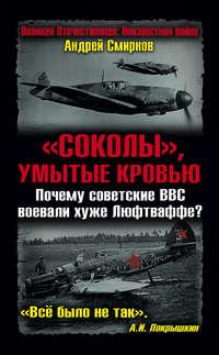 Смирнов, Андрей  - «Соколы», умытые кровью. Почему советские ВВС воевали хуже Люфтваффе?