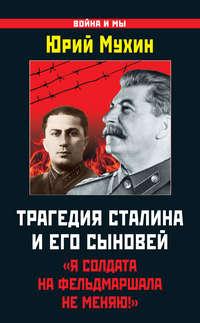 Мухин, Юрий  - Трагедия Сталина и его сыновей. «Я солдата на фельдмаршала не меняю!»