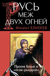 Елисеев, Михаил  - Русь меж двух огней – против Батыя и «псов-рыцарей»