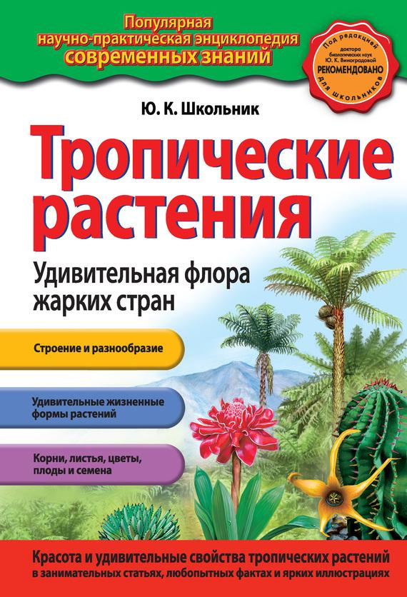 Тропические растения. Удивительная флора жарких стран ( Ю. К. Школьник  )