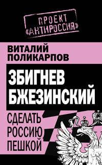 Поликарпов, Виталий  - Збигнев Бжезинский. Сделать Россию пешкой
