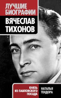Тендора, Наталья  - Вячеслав Тихонов. Князь из Павловского Посада