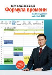 Глеб Архангельский - Формула времени. Тайм-менеджмент на Outlook 2013