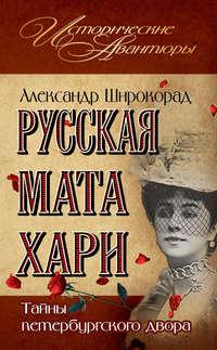 Широкорад, Александр  - Русская Мата Хари. Тайны петербургского двора