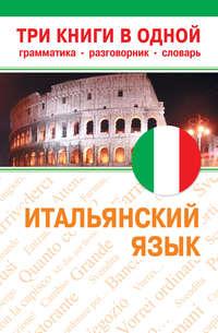Отсутствует - Итальянский язык. Три книги в одной. Грамматика, разговорник, словарь