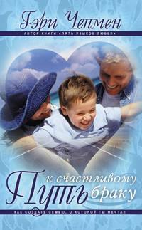 Чепмен, Гэри  - Путь к счастливому браку. Как создать семью, о которой ты мечтал