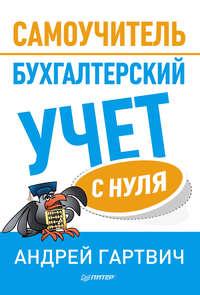 Гартвич, Андрей  - Бухгалтерский учет с нуля. Самоучитель