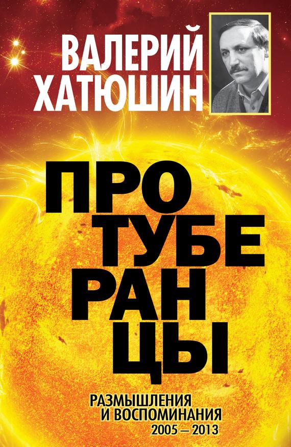 Валерий Хатюшин - Протуберанцы. Размышления и воспоминания. 2005 – 2013
