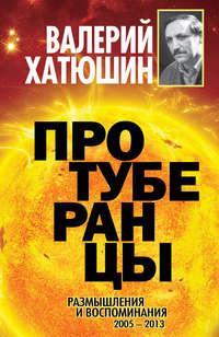 Хатюшин, Валерий  - Протуберанцы. Размышления и воспоминания. 2005 – 2013