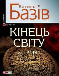 Базів, Василь  - Кінець світу. Том 2. Пiсля…