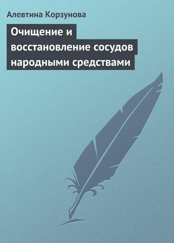 Алевтина Корзунова Очищение и восстановление сосудов народными средствами