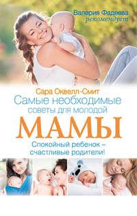 Оквелл-Смит, Сара  - Самые необходимые советы для молодой мамы. Спокойный ребенок – счастливые родители!