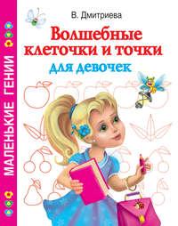 Дмитриева, В. Г.  - Волшебные клеточки и точки для девочек