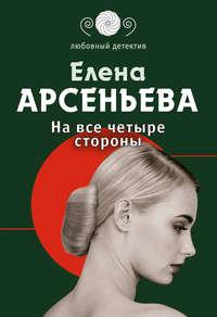 Арсеньева, Елена  - На все четыре стороны