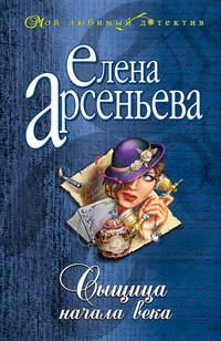 Арсеньева, Елена  - Сыщица начала века