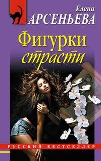 Арсеньева, Елена  - Фигурки страсти