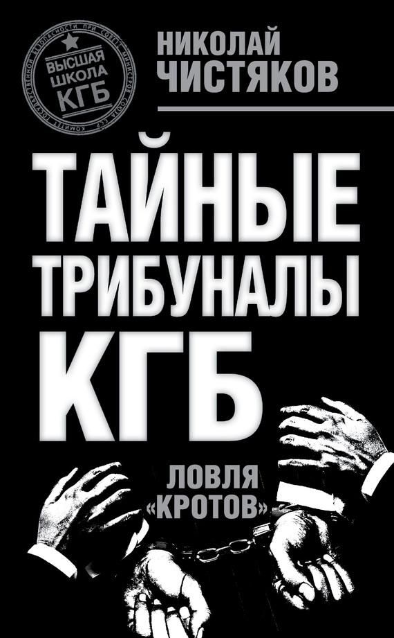 Николай Чистяков. Тайные трибуналы КГБ. Ловля «кротов»