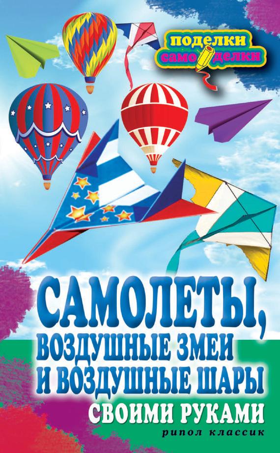 Елена Прошина - Самолеты, воздушные змеи и воздушные шары своими руками
