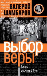 Шамбаров, Валерий  - Выбор веры. Войны языческой Руси