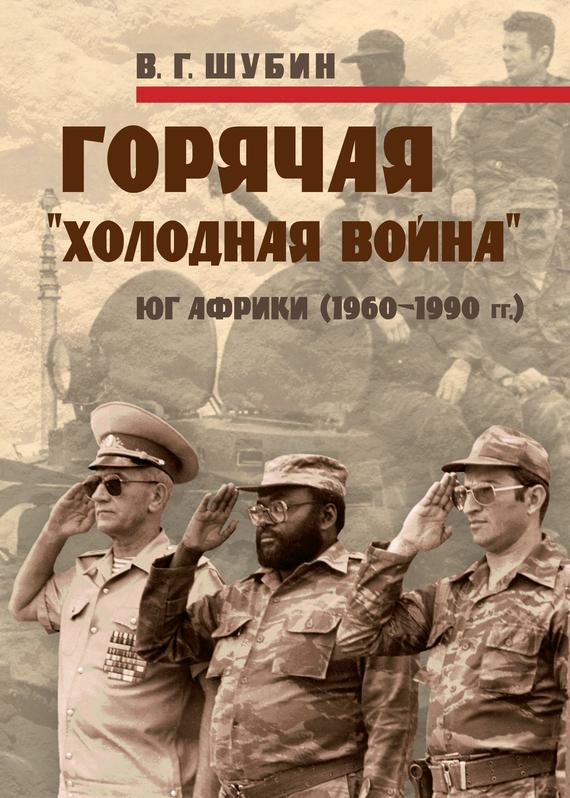Владимир Шубин Горячая «холодная война»: Юг Африки (1960-1990 гг.) будни большого террора в воспоминаниях и документах