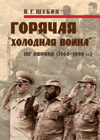 Шубин, Владимир  - Горячая «холодная война»: Юг Африки (1960-1990 гг.)