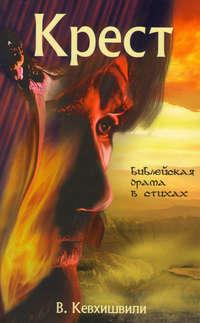 Кевхишвили, Владимир  - Крест. Библейская драма в стихах