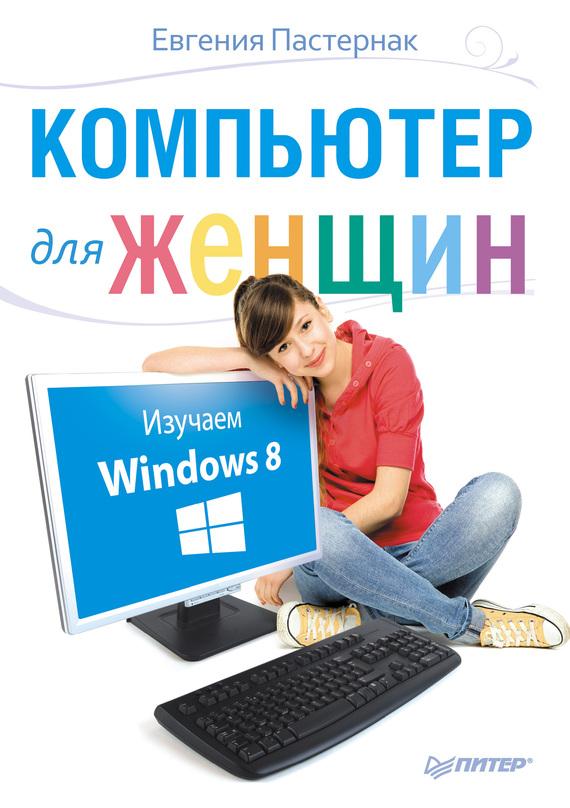 Евгения Пастернак Компьютер для женщин. Изучаем Windows 8 евгения шацкая права категории ж самоучитель по вождению для женщин