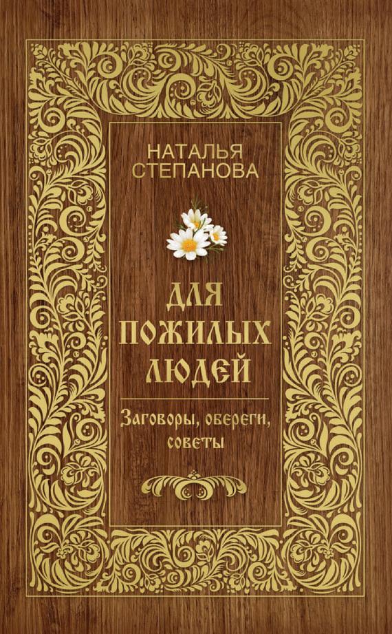 Наталья Степанова Для пожилых людей. Заговоры, обереги, советы недорогой телефон для пожилых людей