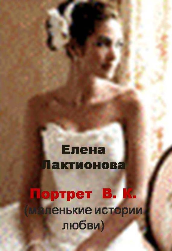 Портрет В. К. (маленькие истории любви) (сборник)