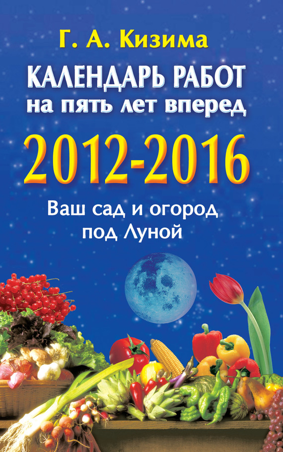 Календарь работ на 5 лет вперед. 2012-2016. Ваш сад и огород под Луной