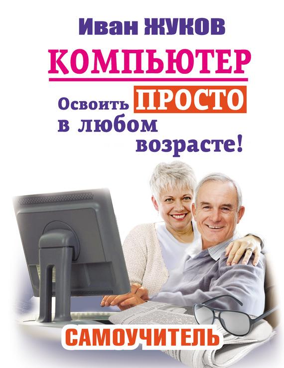 Иван Жуков Компьютер. Освоить просто в любом возрасте! Самоучитель жуков иван большой самоучитель компьютер и ноутбук издание исправленное и доработанное