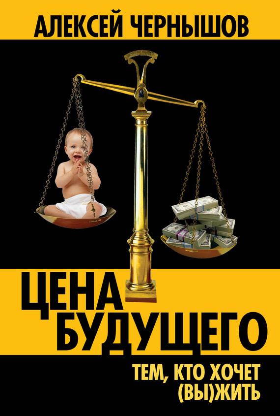 Алексей Чернышов Цена будущего. Тем, кто хочет (вы)жить… алексей чернышов цена будущего тем кто хочет вы жить…