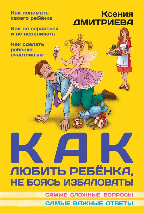 Как любить ребенка, не боясь избаловать ( Ксения Дмитриева  )