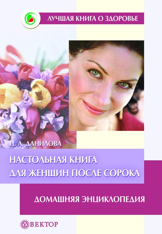 Наталья Данилова - Настольная книга для женщин после сорока. Домашняя энциклопедия