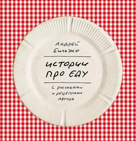 Андрей Бильжо Истории про еду. С рисунками и рецептами автора мария сорокина стамбул непроеду