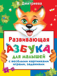 Дмитриева, В. Г.  - Развивающая азбука для малышей с веселыми картинками, играми, заданиями
