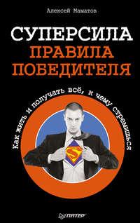 Маматов, Алексей  - Суперсила – правила победителя. Как жить и получать всё, к чему стремишься