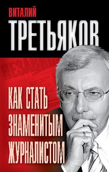 Виталий Третьяков Как стать знаменитым журналистом