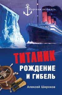 Широков, Алексей  - Титаник. Рождение и гибель