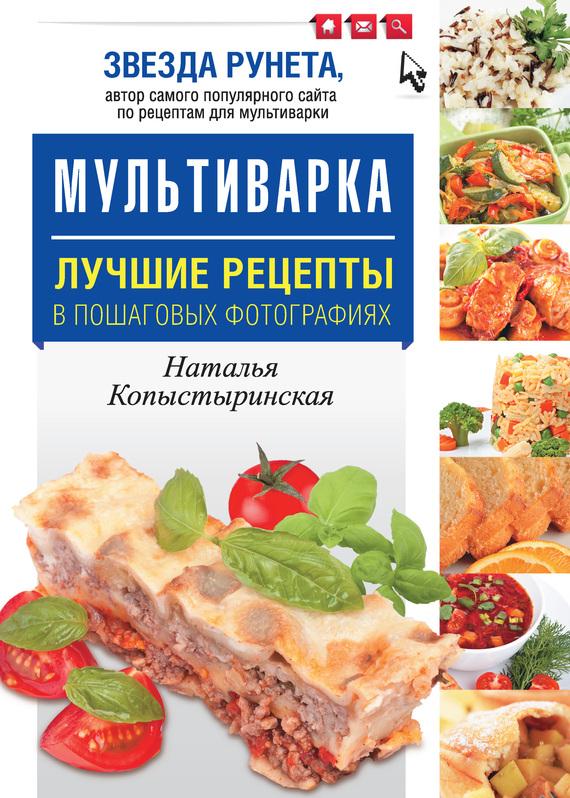 Наталья Копыстыринская Мультиварка. Лучшие рецепты в пошаговых фотографиях