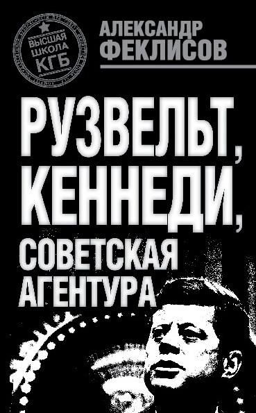 Александр Феклисов Рузвельт, Кеннеди, советская агентура игорь атаманенко кгб последний аргумент