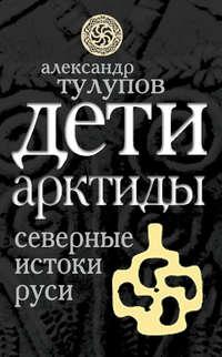 Тулупов, Александр  - Дети Арктиды. Северные истоки Руси