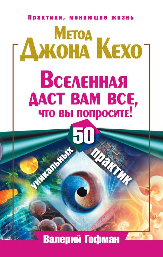 Валерий Гофман - Метод Джона Кехо. Вселенная даст вам все, что вы попросите! 50 уникальных практик